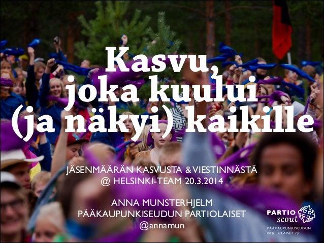 JÄSENMÄÄRÄN KASVUSTA &VIESTINNÄSTÄ  @ HELSINKI-TEAM 20.3.2014  ! ANNA MUNSTERHJELM   PÄÄKAUPUNKISEUDUN PARTIOLAISET  @...