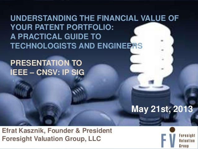 UNDERSTANDING THE FINANCIAL VALUE OF YOUR PATENT PORTFOLIO: A PRACTICAL GUIDE TO TECHNOLOGISTS AND ENGINEERS PRESENTATION ...