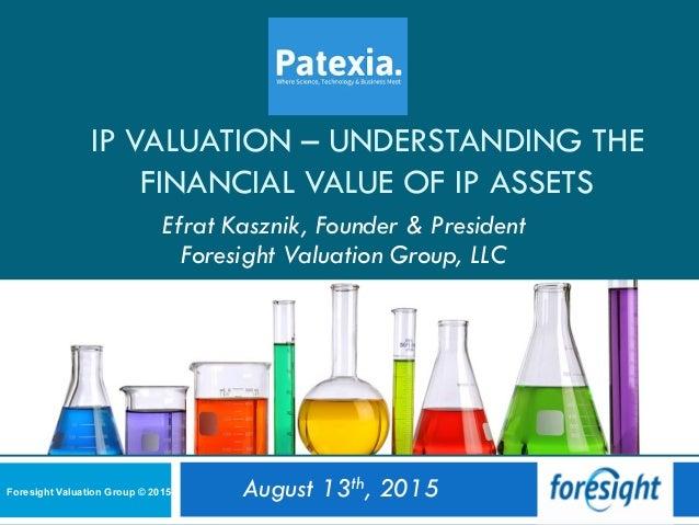 IP VALUATION – UNDERSTANDING THE FINANCIAL VALUE OF IP ASSETS Efrat Kasznik, Founder & President Foresight Valuation Group...