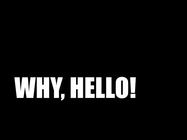 WHY, HELLO!