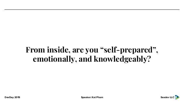 "DevDay 2019 Speaker: Kat Pham Seadev LLC From inside, are you ""self-prepared"", emotionally, and knowledgeably?"