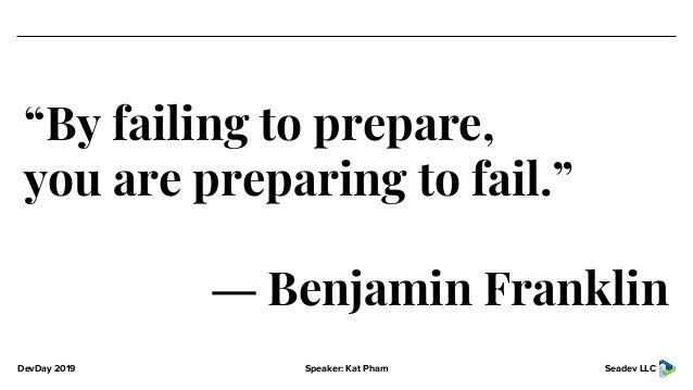 "DevDay 2019 Speaker: Kat Pham Seadev LLC ""By failing to prepare, you are preparing to fail."" ― Benjamin Franklin"