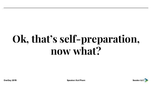 DevDay 2019 Speaker: Kat Pham Seadev LLC Ok, that's self-preparation, now what?