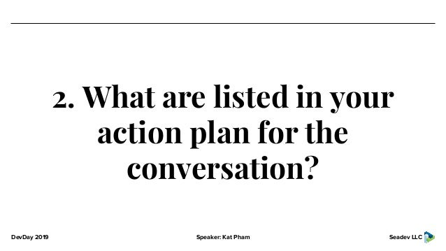 DevDay 2019 Speaker: Kat Pham Seadev LLC 2. What are listed in your action plan for the conversation?