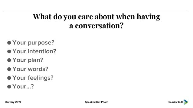 DevDay 2019 Speaker: Kat Pham Seadev LLC What do you care about when having a conversation? ● Your purpose? ● Your intenti...