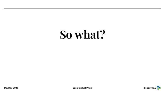 DevDay 2019 Speaker: Kat Pham Seadev LLC So what?