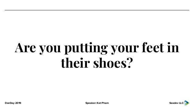 DevDay 2019 Speaker: Kat Pham Seadev LLC Are you putting your feet in their shoes?