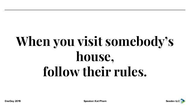DevDay 2019 Speaker: Kat Pham Seadev LLC When you visit somebody's house, follow their rules.