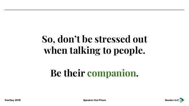 DevDay 2019 Speaker: Kat Pham Seadev LLC So, don't be stressed out when talking to people. Be their companion.