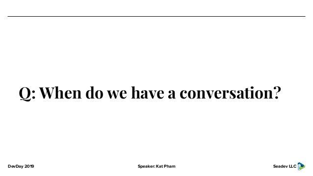 DevDay 2019 Speaker: Kat Pham Seadev LLC Q: When do we have a conversation?