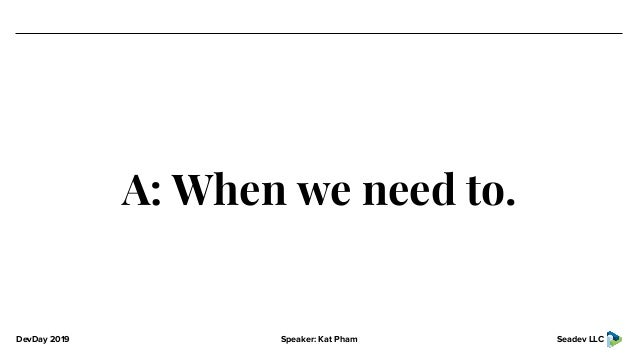 DevDay 2019 Speaker: Kat Pham Seadev LLC A: When we need to.