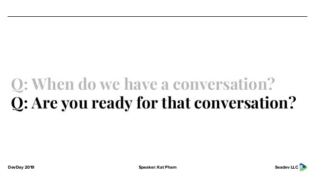 DevDay 2019 Speaker: Kat Pham Seadev LLC Q: When do we have a conversation? Q: Are you ready for that conversation?