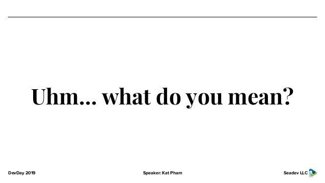 DevDay 2019 Speaker: Kat Pham Seadev LLC Uhm… what do you mean?