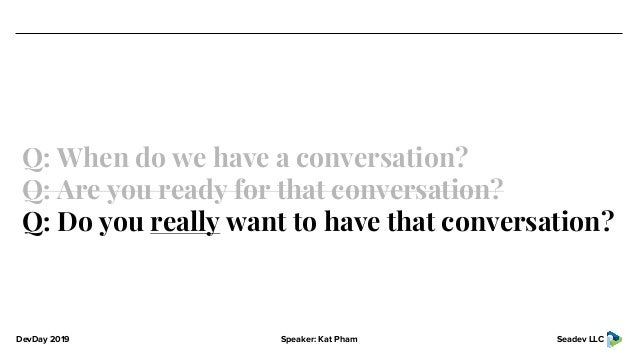 DevDay 2019 Speaker: Kat Pham Seadev LLC Q: When do we have a conversation? Q: Are you ready for that conversation? Q: Do ...