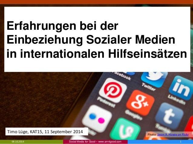 Erfahrungen bei der Einbeziehung Sozialer Medien in internationalen Hilfseinsätzen 09.10.2014 1Social Media for Good – www...