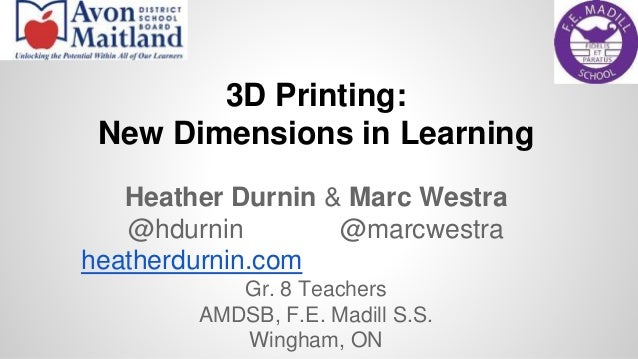 3D Printing:  New Dimensions in Learning  Heather Durnin & Marc Westra  @hdurnin @marcwestra  heatherdurnin.com  Gr. 8 Tea...