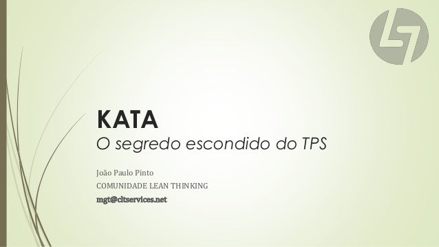 KATA O segredo escondido do TPS João Paulo Pinto COMUNIDADE LEAN THINKING mgt@cltservices.net