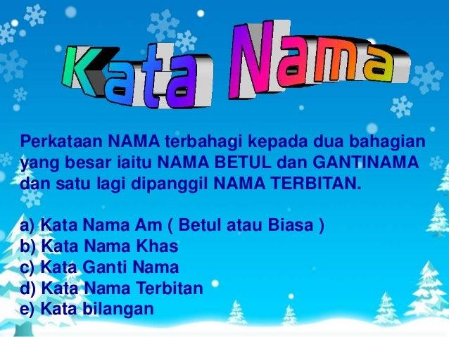 Perkataan NAMA terbahagi kepada dua bahagianyang besar iaitu NAMA BETUL dan GANTINAMAdan satu lagi dipanggil NAMA TERBITAN...