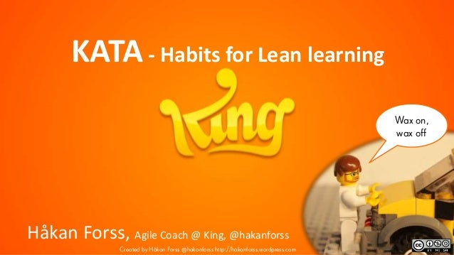 Wax on, wax off KATA- Habits for Lean learning Håkan Forss, Agile Coach @ King, @hakanforss Created by Håkan Forss @hakanf...