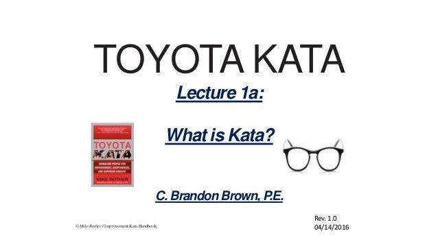 © Mike Rother / Improvement Kata Handbook TOYOTA KATA Lecture 1a: What is Kata? C. Brandon Brown, P.E. Rev. 1.0 04/14/2016