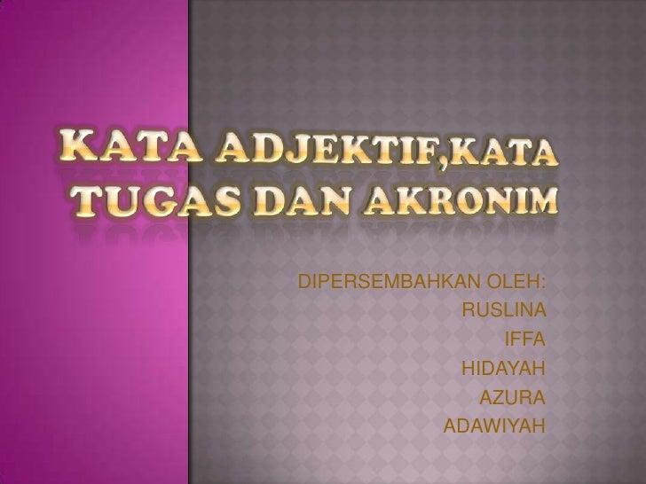 KATA ADJEKTIF,KATA TUGAS DAN AKRONIM<br />DIPERSEMBAHKAN OLEH: <br />RUSLINA <br />IFFA<br />HIDAYAH <br />AZURA<br />ADAW...