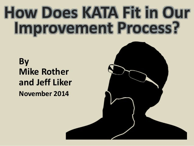 How Does KATA Fit in Our  Improvement Process?  By  Mike Rother  and Jeff Liker  November 2014