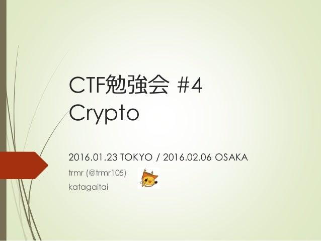 CTF勉強会 #4 Crypto 2016.01.23 TOKYO / 2016.02.06 OSAKA trmr (@trmr105) katagaitai
