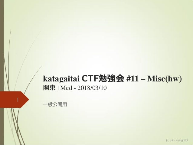 katagaitai CTF勉強会 #11 – Misc(hw) 関東 | Med - 2018/03/10 一般公開用 1 (c) ysk - katagaitai