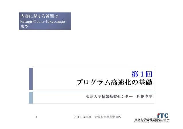 第1回 プログラム高速化の基礎 東京大学情報基盤センター 片桐孝洋 2013年度 計算科学技術特論A1 内容に関する質問は katagiri@cc.u-tokyo.ac.jp まで