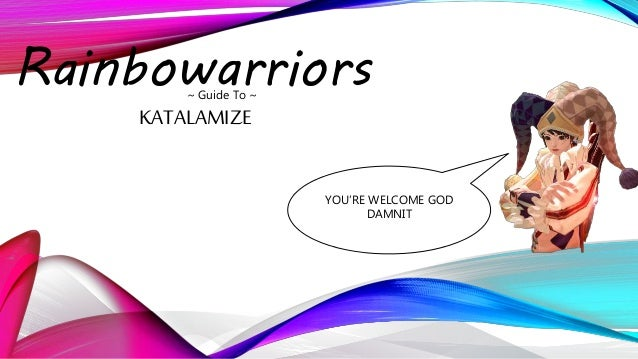 Rainbowarriors~ Guide To ~ KATALAMIZE YOU'RE WELCOME GOD DAMNIT
