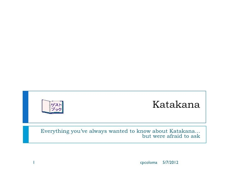 Katakana    Everything you've always wanted to know about Katakana…                                         but were afrai...