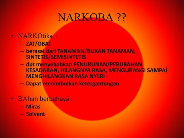 NARKOBA ?? • NARKOtika : – ZAT/OBAT – berasal dari TANAMAN/BUKAN TANAMAN, SINTETIS/SEMISINTETIS – dpt menyebabkan PENURUNA...