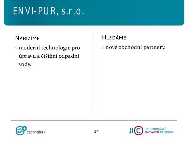 › nové obchodní partnery.› moderní technologie pro úpravu a čištění odpadní vody. ENVI-PUR, s.r.o. 14