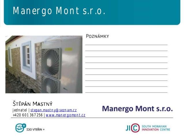 jednatel   stepan.mastny@seznam.cz +420 601 367 256   www.manergomont.cz Manergo Mont s.r.o.
