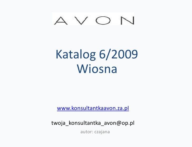 Katalog 6/2009      Wiosna   www.konsultantkaavon.za.pl  twoja_konsultantka_avon@op.pl           autor: czajana