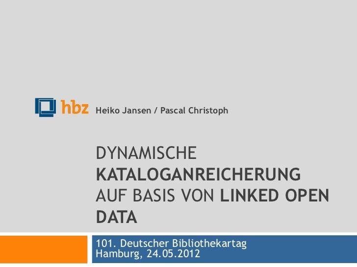 Heiko Jansen / Pascal ChristophDYNAMISCHEKATALOGANREICHERUNGAUF BASIS VON LINKED OPENDATA101. Deutscher BibliothekartagHam...