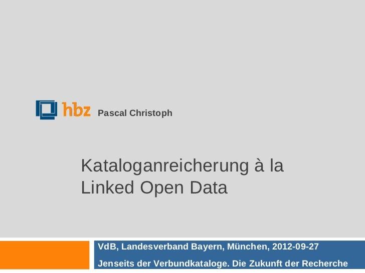 Pascal ChristophKataloganreicherung à laLinked Open Data  VdB, Landesverband Bayern, München, 2012-09-27  Jenseits der Ver...