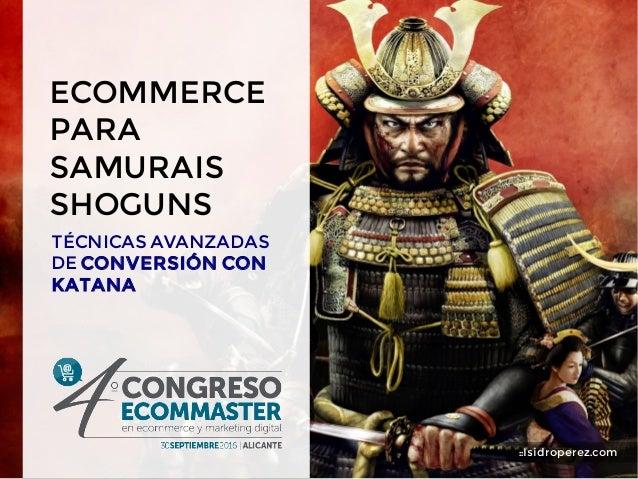 ECOMMERCE PARA SAMURAIS SHOGUNS TÉCNICAS AVANZADAS DE CONVERSIÓN CON KATANA ::Isidroperez.com