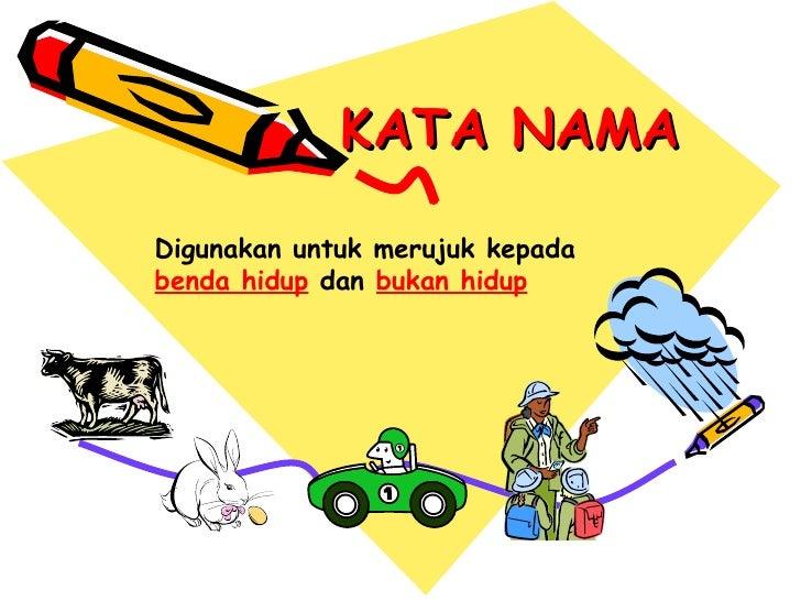 KATA NAMA Digunakan untuk merujuk kepada  benda hidup  dan  bukan hidup