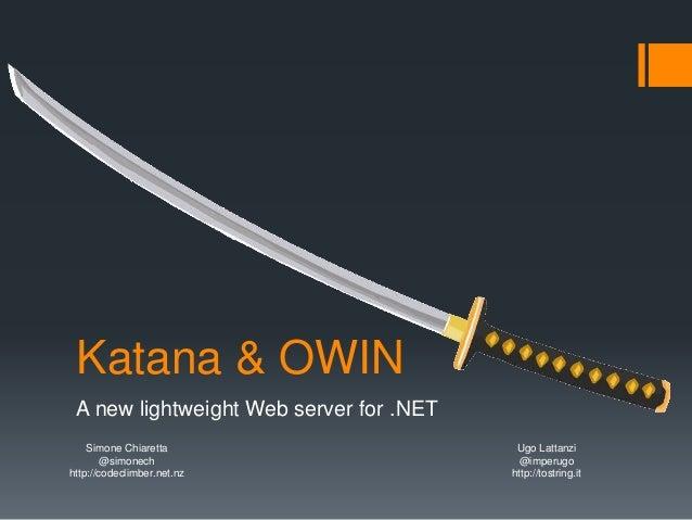Katana & OWIN A new lightweight Web server for .NET Simone Chiaretta @simonech http://codeclimber.net.nz Ugo Lattanzi @imp...