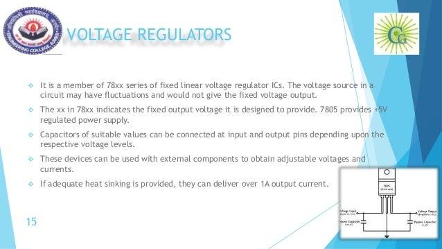 VOLTAGE REGULATORS  It is a member of 78xx series of fixed linear voltage regulator ICs. The voltage source in a circuit ...
