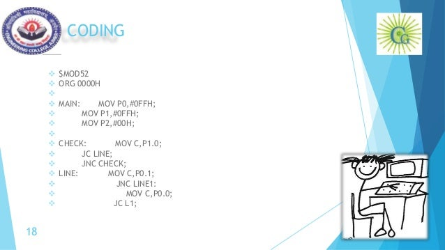 CODING  $MOD52  ORG 0000H   MAIN: MOV P0,#0FFH;  MOV P1,#0FFH;  MOV P2,#00H;   CHECK: MOV C,P1.0;  JC LINE;  JNC...