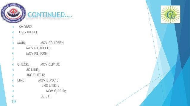 CONTINUED….  $MOD52  ORG 0000H   MAIN: MOV P0,#0FFH;  MOV P1,#0FFH;  MOV P2,#00H;   CHECK: MOV C,P1.0;  JC LINE; ...