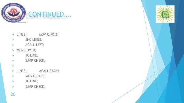 CONTINUED….  LINE2: MOV C,P0.2;  JNC LINE3;  ACALL LEFT;  MOV C,P1.0;  JC LINE;  SJMP CHECK;   LINE3: ACALL BACK; ...