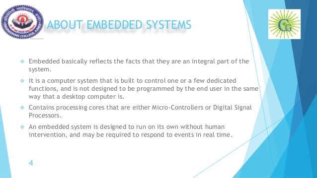 ABOUT EMBEDDED SYSTEMS  Embedded basically reflects the facts that they are an integral part of the system.  It is a com...