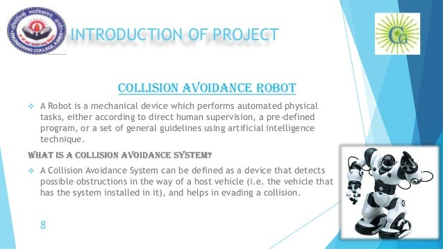 INTRODUCTION OF PROJECT COLLISION AVOIDANCE ROBOT  A Robot is a mechanical device which performs automated physical tasks...
