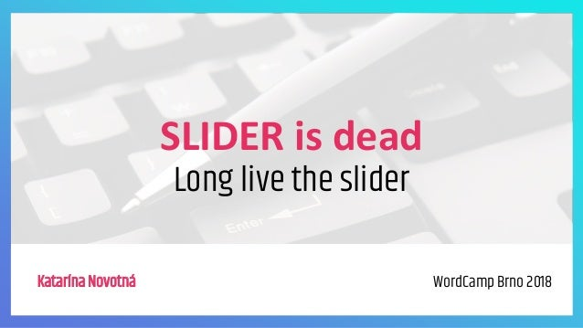 SLIDER is dead Long live the slider Katarína Novotná WordCamp Brno 2018