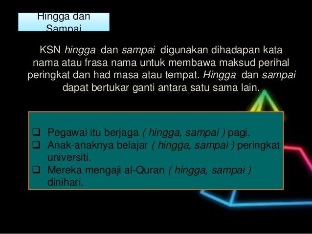 Hingga dan Sampai KSN hingga dan sampai digunakan dihadapan kata nama atau frasa nama untuk membawa maksud perihal peringk...