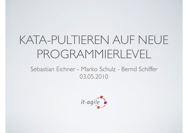 KATA-PULTIEREN AUF NEUE    PROGRAMMIERLEVEL  Sebastian Eichner - Marko Schulz - Bernd Schiffer                     03.05.2...