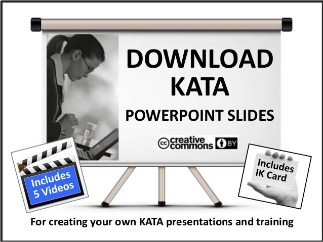 DOWNLOAD KATA POWERPOINT SLIDES For creating your own KATA presentations and training